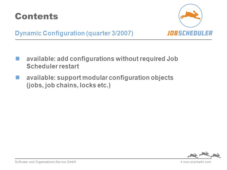 Contents available: add configurations without required Job Scheduler restart available: support modular configuration objects (jobs, job chains, locks etc.) Software- und Organisations-Service GmbH  www.sos-berlin.com Dynamic Configuration (quarter 3/2007)