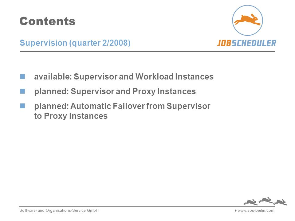 Standard Jobs Job Scheduler Jobs in planning The following implementations will be added to the Standard Jobs: Signal job starts by database events: based on trigger solutions for Oracle, PostgreSQL, MySQL, SQL Server job starts are automatically caused by such events ETL processing: This job set makes use of the above signalling and is operated in order to automatically retrieve records from a database, create platform independent files with exported records transfer files with exported records to target destinations import files with exported records into the target DBMS Software- und Organisations-Service GmbH  www.sos-berlin.com