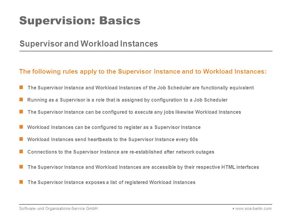Supervision: Basics Supervisor and Workload Instances Registration Workload Instances register at the Supervisor Instance Heartbeats are sent every 60s Connections are resumed after network outages Web Browser Access to Web Interface of Supervisor Instance Access to Web Interface of Workload Instances Operational control, e.g.