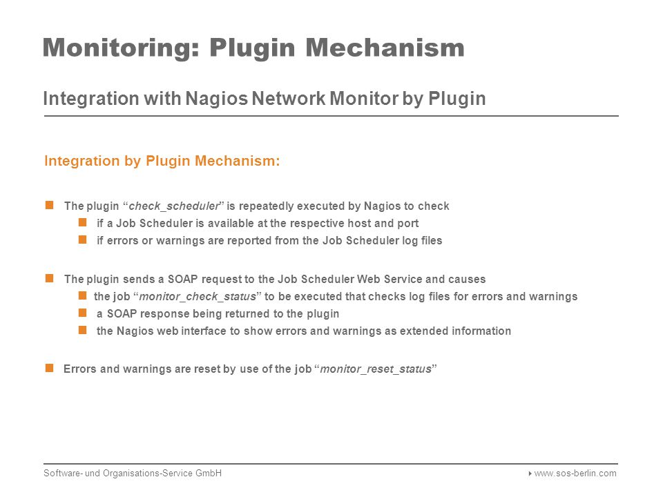 Monitoring: Plugin Mechanism Integration with Nagios Network Monitor by Plugin Integration by Plugin Mechanism: The plugin check_scheduler is repeatedly executed by Nagios to check if a Job Scheduler is available at the respective host and port if errors or warnings are reported from the Job Scheduler log files The plugin sends a SOAP request to the Job Scheduler Web Service and causes the job monitor_check_status to be executed that checks log files for errors and warnings a SOAP response being returned to the plugin the Nagios web interface to show errors and warnings as extended information Errors and warnings are reset by use of the job monitor_reset_status Software- und Organisations-Service GmbH  www.sos-berlin.com
