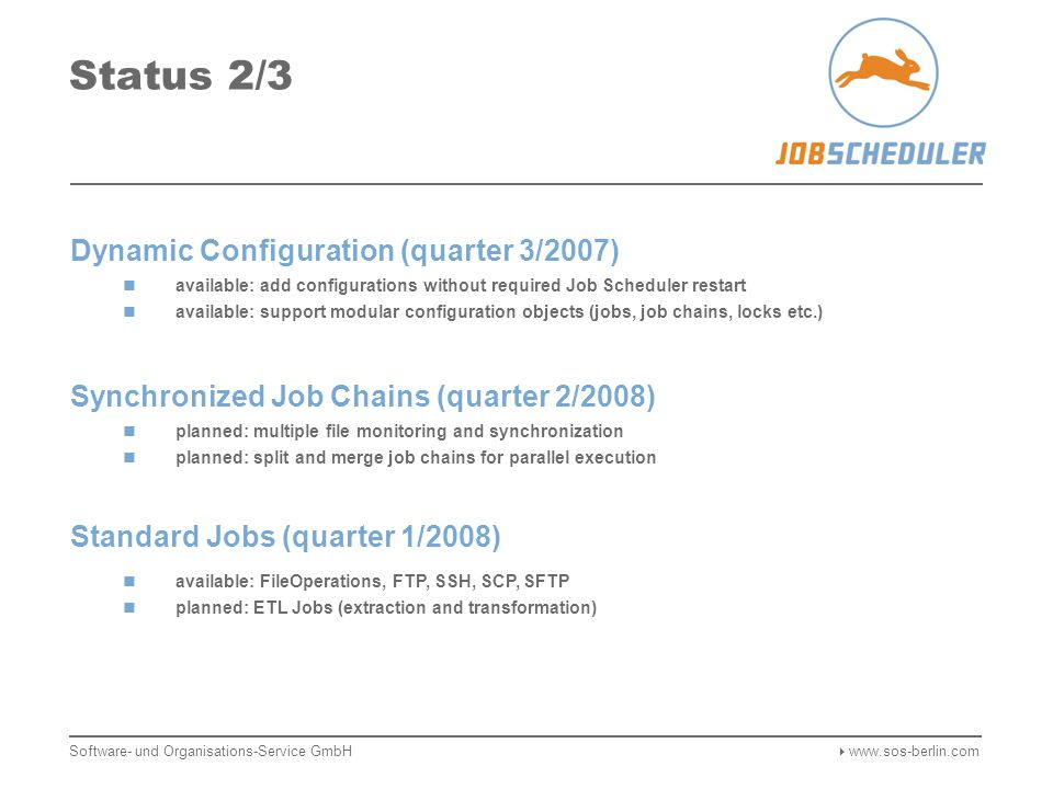 Status 1/3 Availability (quarter 1/2007) available: primary and backup Job Schedulers available: automatic failover available: file monitoring failover Load Balancing (quarter 2/2007) available: distributed orders available: mixed operation of distributed and local job chains Web Interface (quarter 2/2007) available: operational improvements to built-in web interface available: web interface for job management with improved usability and full xml support based on Ajax implementation Software- und Organisations-Service GmbH  www.sos-berlin.com