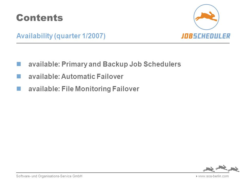 Contents available: Primary and Backup Job Schedulers available: Automatic Failover available: File Monitoring Failover Software- und Organisations-Service GmbH  www.sos-berlin.com Availability (quarter 1/2007)