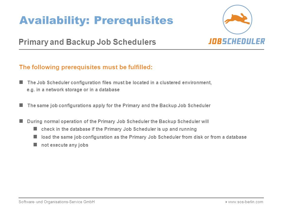 Availability: Prerequisites Primary and Backup Job Schedulers The following prerequisites must be fulfilled: The Job Scheduler configuration files must be located in a clustered environment, e.g.