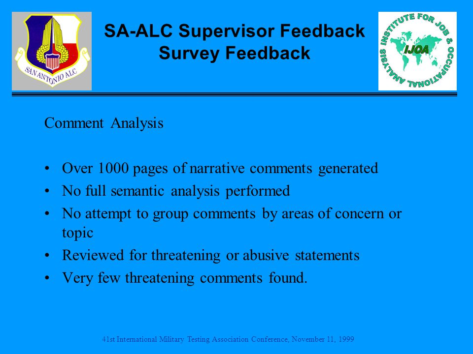 41st International Military Testing Association Conference, November 11, 1999 SA-ALC Supervisor Feedback Survey Feedback Comment Analysis Over 1000 pages of narrative comments generated No full semantic analysis performed No attempt to group comments by areas of concern or topic Reviewed for threatening or abusive statements Very few threatening comments found.