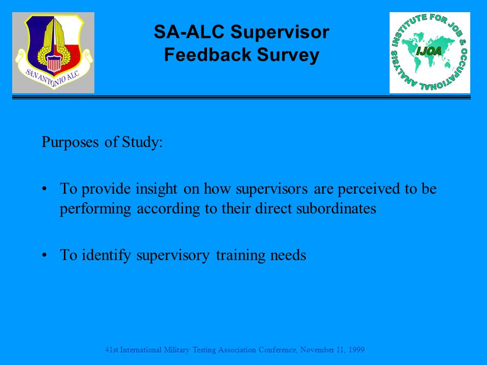 41st International Military Testing Association Conference, November 11, 1999 SA-ALC Supervisor Feedback Survey Purposes of Study: To provide insight on how supervisors are perceived to be performing according to their direct subordinates To identify supervisory training needs