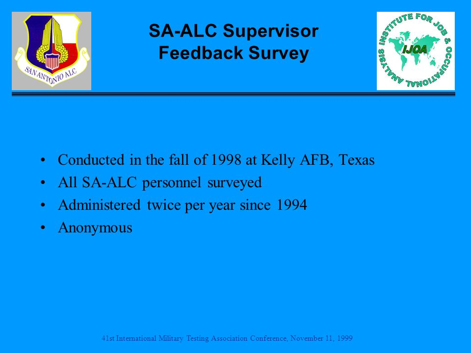 41st International Military Testing Association Conference, November 11, 1999 SA-ALC Supervisor Feedback Survey Conducted in the fall of 1998 at Kelly AFB, Texas All SA-ALC personnel surveyed Administered twice per year since 1994 Anonymous