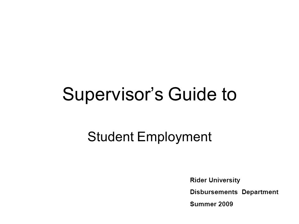 Supervisor's Guide to Student Employment Rider University Disbursements Department Summer 2009