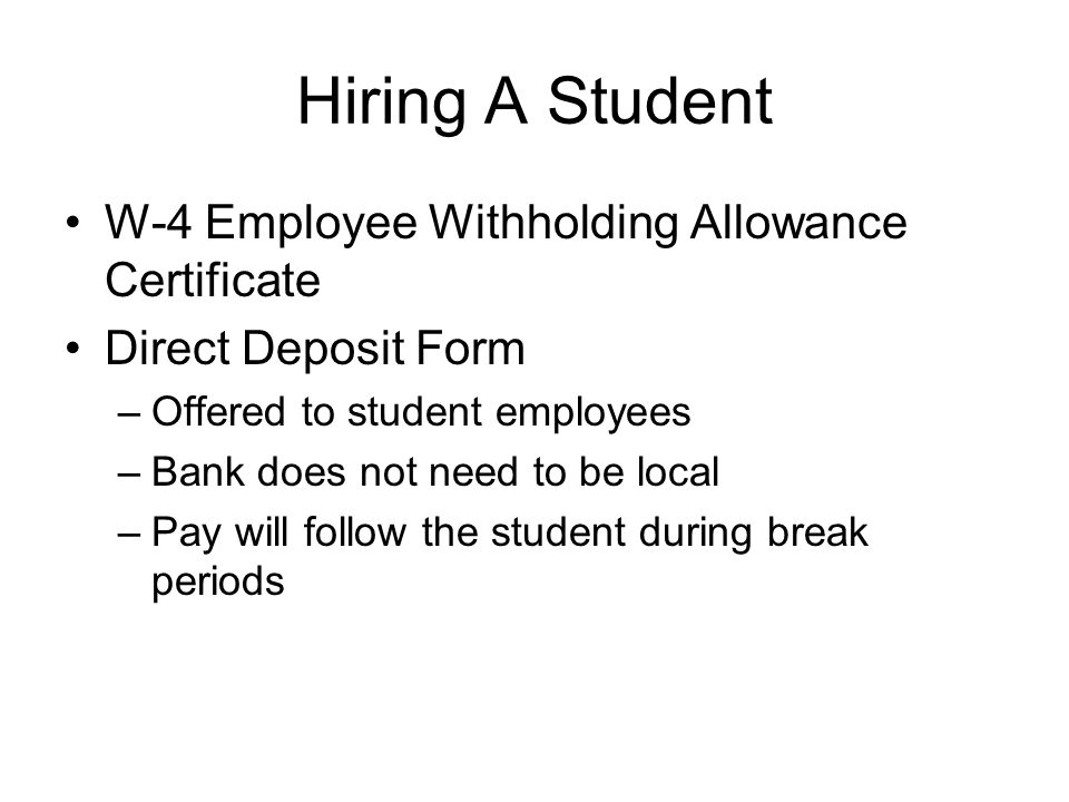 Hiring A Student W-4 Employee Withholding Allowance Certificate Direct Deposit Form –Offered to student employees –Bank does not need to be local –Pay will follow the student during break periods
