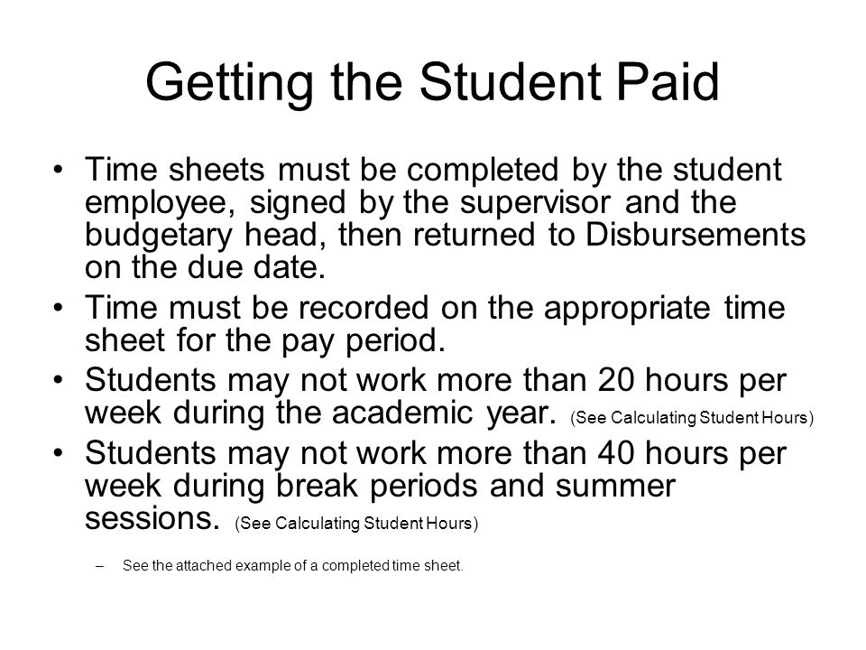 Getting the Student Paid Time sheets must be completed by the student employee, signed by the supervisor and the budgetary head, then returned to Disbursements on the due date.
