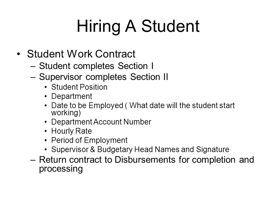 Hiring A Student Student Work Contract –Student completes Section I –Supervisor completes Section II Student Position Department Date to be Employed ( What date will the student start working) Department Account Number Hourly Rate Period of Employment Supervisor & Budgetary Head Names and Signature –Return contract to Disbursements for completion and processing