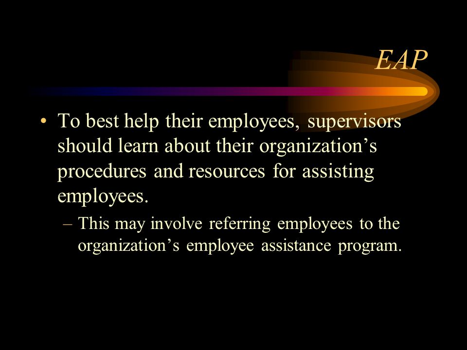 EAP To best help their employees, supervisors should learn about their organization's procedures and resources for assisting employees. –This may invo