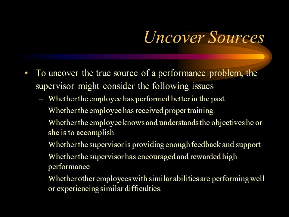 Uncover Sources To uncover the true source of a performance problem, the supervisor might consider the following issues –Whether the employee has perf