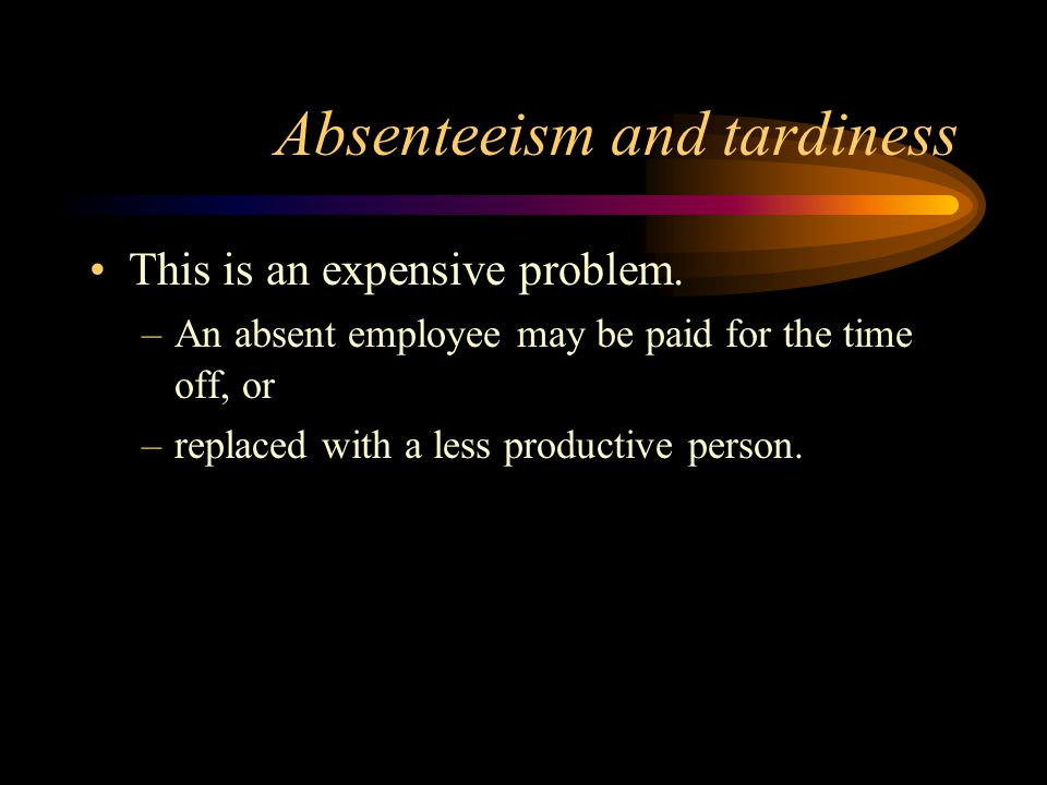 Absenteeism and tardiness This is an expensive problem. –An absent employee may be paid for the time off, or –replaced with a less productive person.