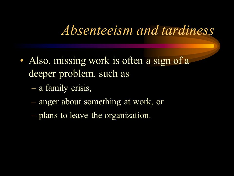 Absenteeism and tardiness Also, missing work is often a sign of a deeper problem. such as –a family crisis, –anger about something at work, or –plans