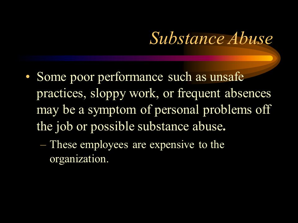 Substance Abuse Some poor performance such as unsafe practices, sloppy work, or frequent absences may be a symptom of personal problems off the job or