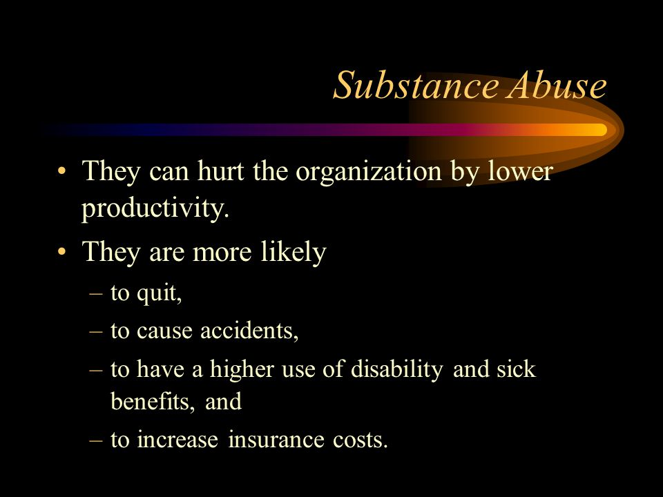 Substance Abuse They can hurt the organization by lower productivity. They are more likely –to quit, –to cause accidents, –to have a higher use of dis