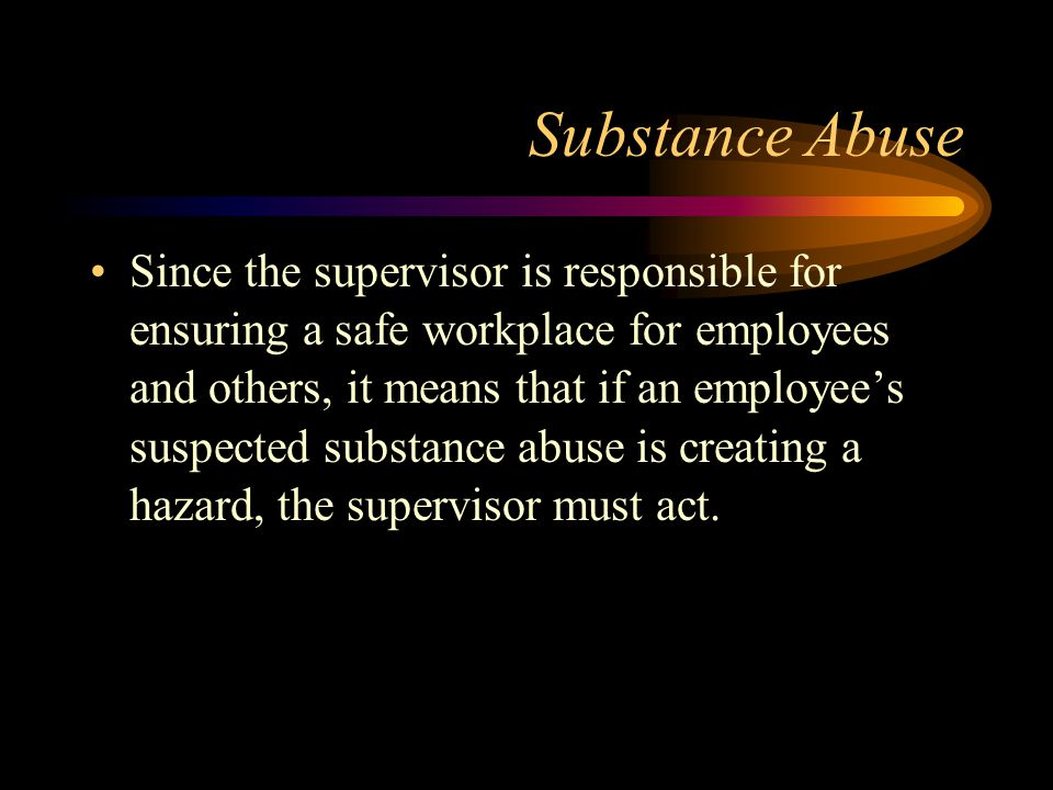 Substance Abuse Since the supervisor is responsible for ensuring a safe workplace for employees and others, it means that if an employee's suspected s