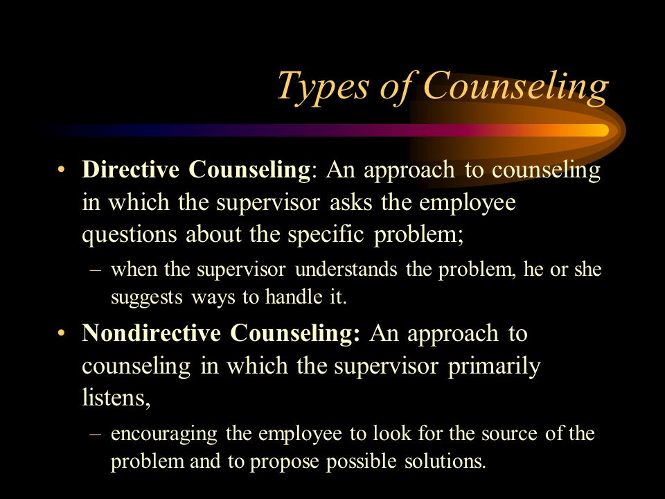 Types of Counseling Directive Counseling: An approach to counseling in which the supervisor asks the employee questions about the specific problem; –w