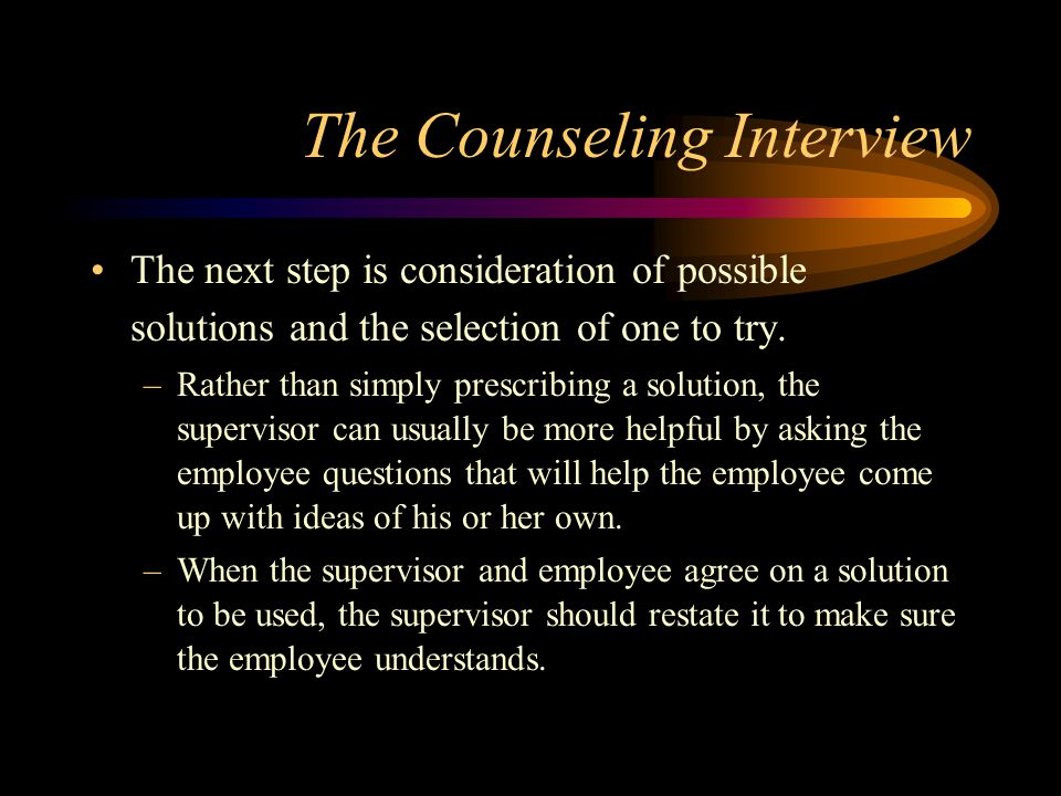 The Counseling Interview The next step is consideration of possible solutions and the selection of one to try. –Rather than simply prescribing a solut