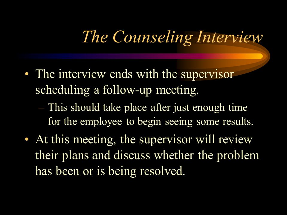The Counseling Interview The interview ends with the supervisor scheduling a follow-up meeting. –This should take place after just enough time for the
