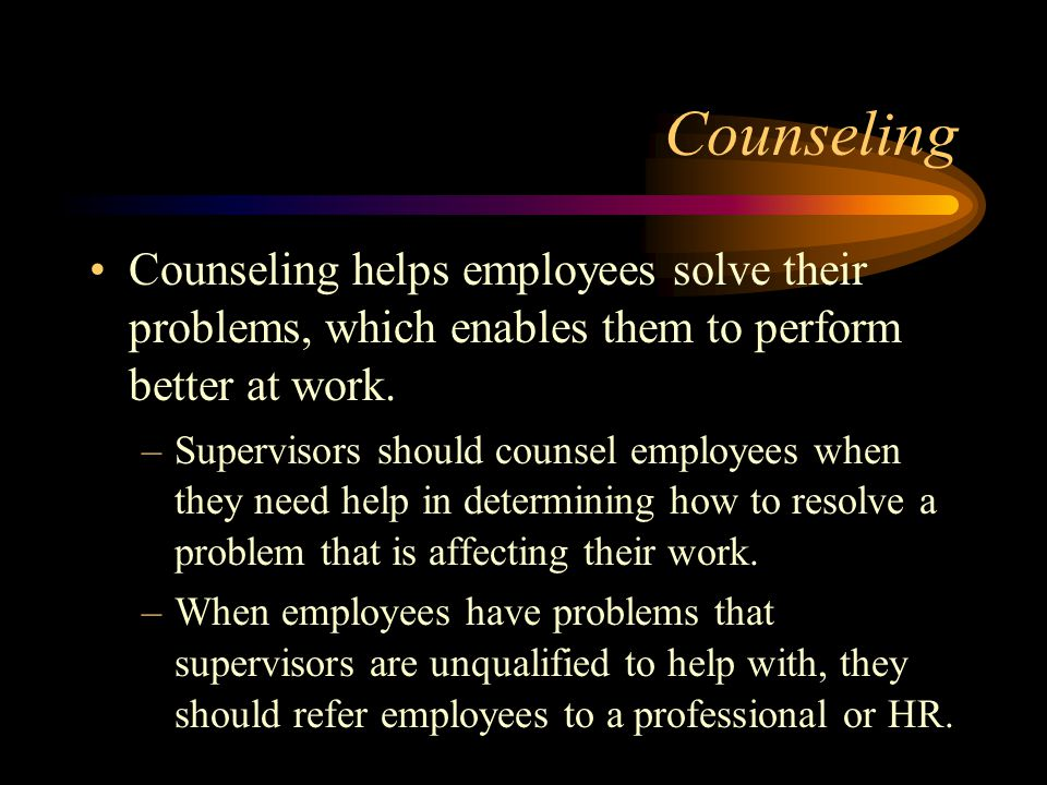 Counseling Counseling helps employees solve their problems, which enables them to perform better at work. –Supervisors should counsel employees when t