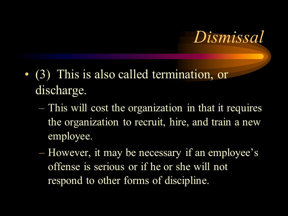 Dismissal (3) This is also called termination, or discharge. –This will cost the organization in that it requires the organization to recruit, hire, a