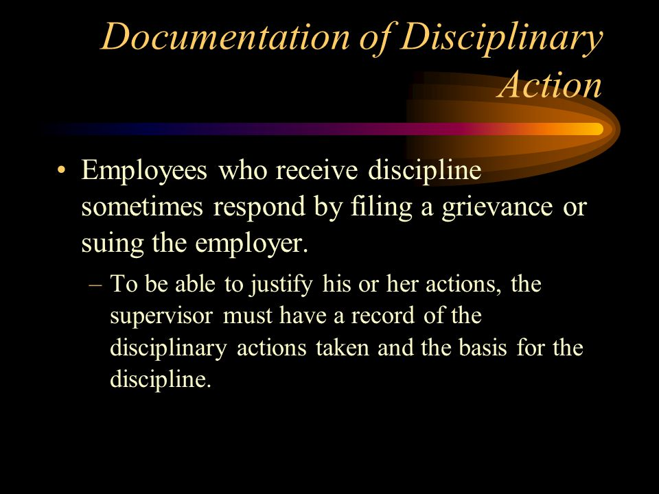 Documentation of Disciplinary Action Employees who receive discipline sometimes respond by filing a grievance or suing the employer. –To be able to ju