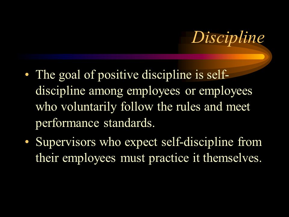 Discipline The goal of positive discipline is self- discipline among employees or employees who voluntarily follow the rules and meet performance stan