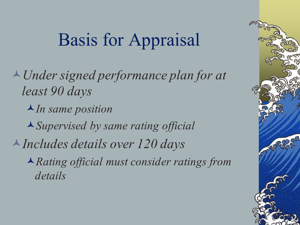 Basis for Appraisal Under signed performance plan for at least 90 days In same position Supervised by same rating official Includes details over 120 days Rating official must consider ratings from details