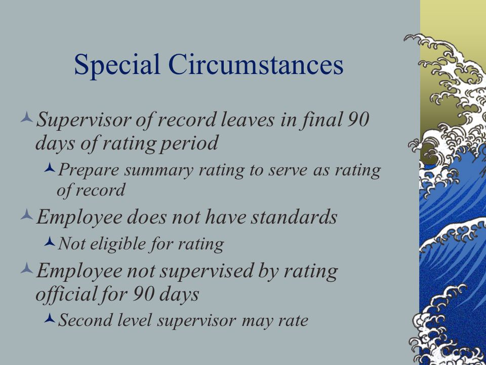 Special Circumstances Supervisor of record leaves in final 90 days of rating period Prepare summary rating to serve as rating of record Employee does