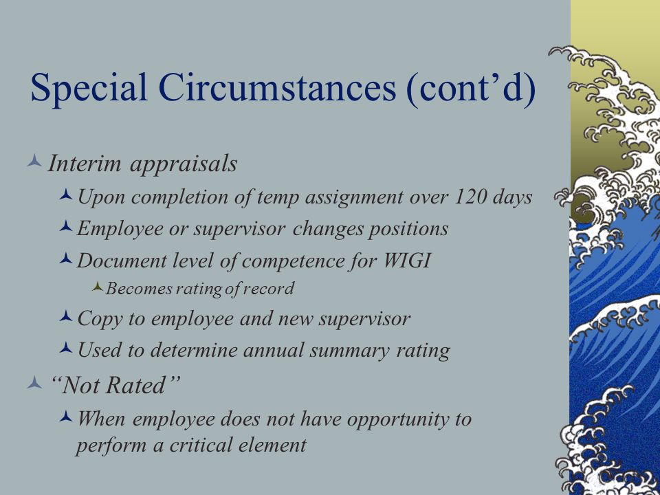 Special Circumstances (cont'd) Interim appraisals Upon completion of temp assignment over 120 days Employee or supervisor changes positions Document level of competence for WIGI Becomes rating of record Copy to employee and new supervisor Used to determine annual summary rating Not Rated When employee does not have opportunity to perform a critical element