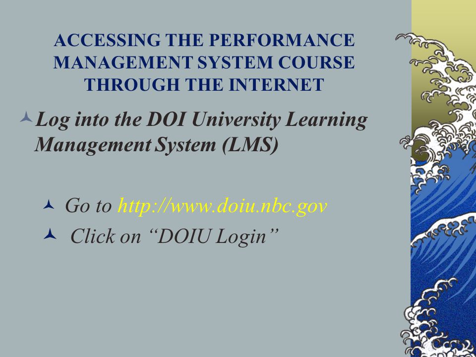 ACCESSING THE PERFORMANCE MANAGEMENT SYSTEM COURSE THROUGH THE INTERNET Log into the DOI University Learning Management System (LMS) Go to http://www.doiu.nbc.gov Click on DOIU Login