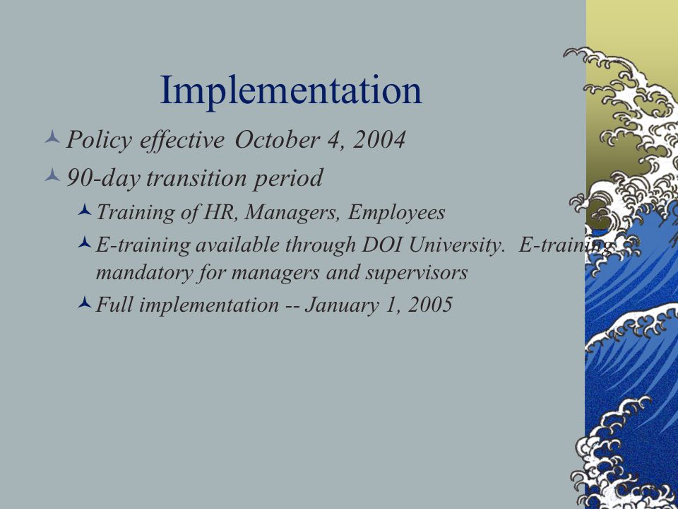 Implementation Policy effective October 4, 2004 90-day transition period Training of HR, Managers, Employees E-training available through DOI Universi