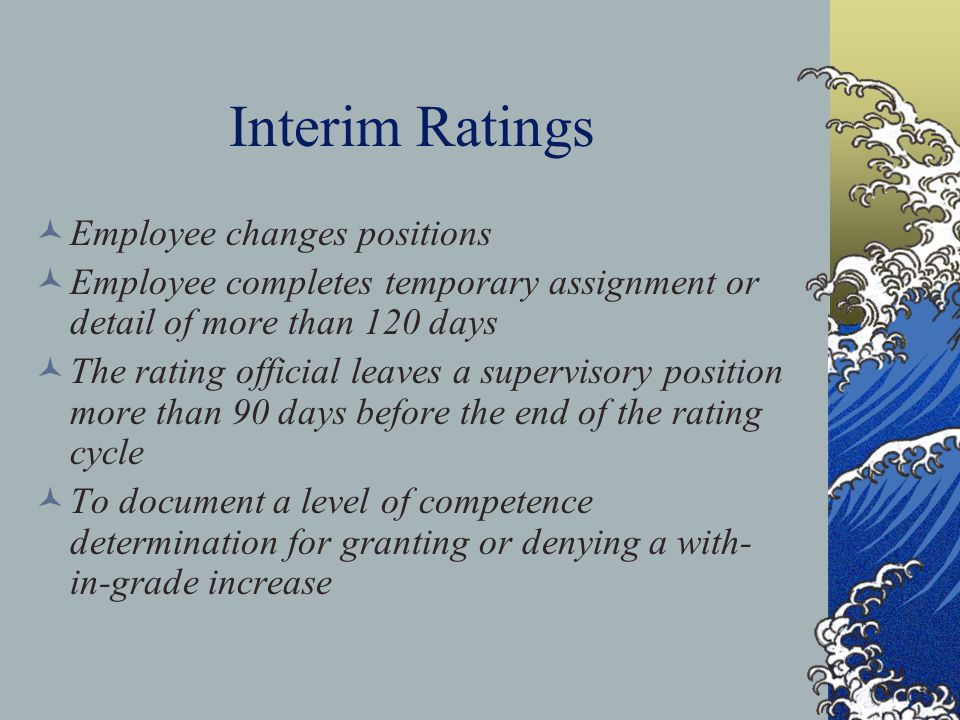 Interim Ratings Employee changes positions Employee completes temporary assignment or detail of more than 120 days The rating official leaves a supervisory position more than 90 days before the end of the rating cycle To document a level of competence determination for granting or denying a with- in-grade increase