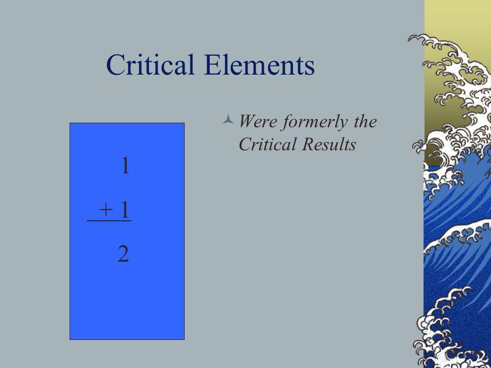 Critical Elements Were formerly the Critical Results 1 + 1 2