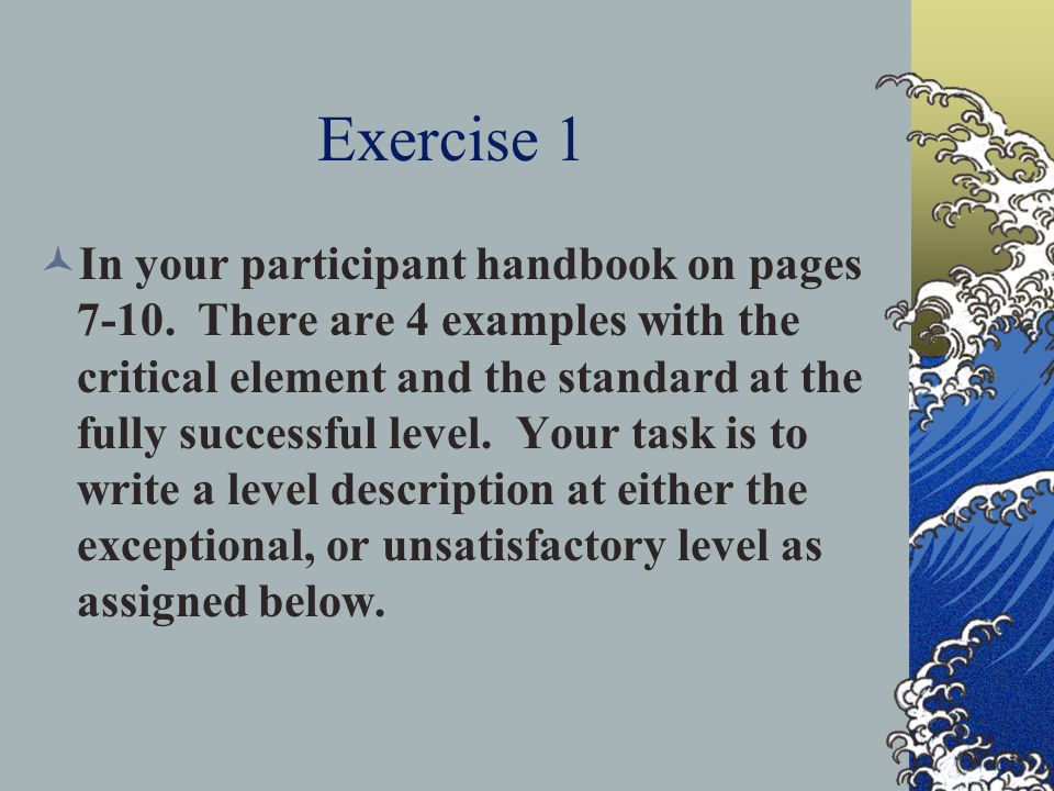 Exercise 1 In your participant handbook on pages 7-10. There are 4 examples with the critical element and the standard at the fully successful level.