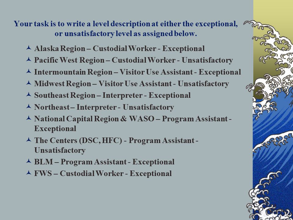 Your task is to write a level description at either the exceptional, or unsatisfactory level as assigned below. Alaska Region – Custodial Worker - Exc