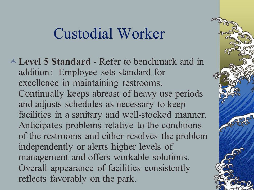 Custodial Worker Level 5 Standard - Refer to benchmark and in addition: Employee sets standard for excellence in maintaining restrooms.