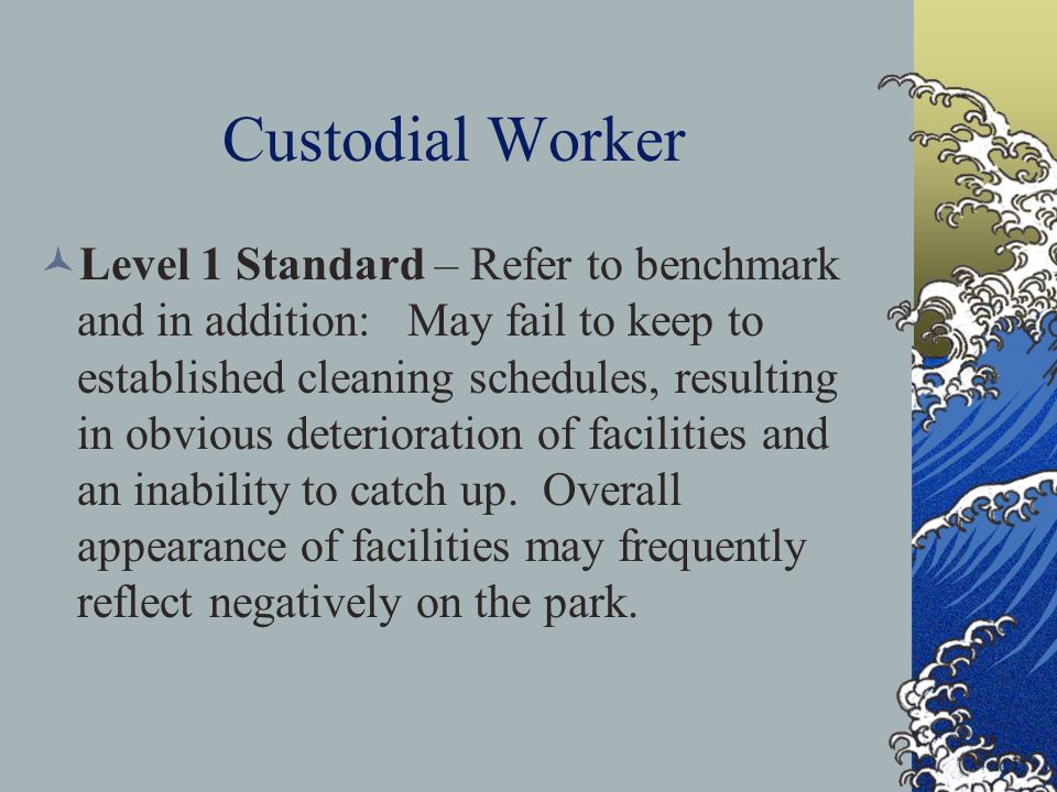 Custodial Worker Level 1 Standard – Refer to benchmark and in addition: May fail to keep to established cleaning schedules, resulting in obvious deterioration of facilities and an inability to catch up.