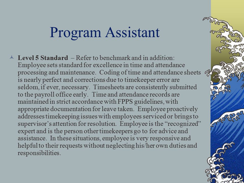 Program Assistant Level 5 Standard – Refer to benchmark and in addition: Employee sets standard for excellence in time and attendance processing and maintenance.