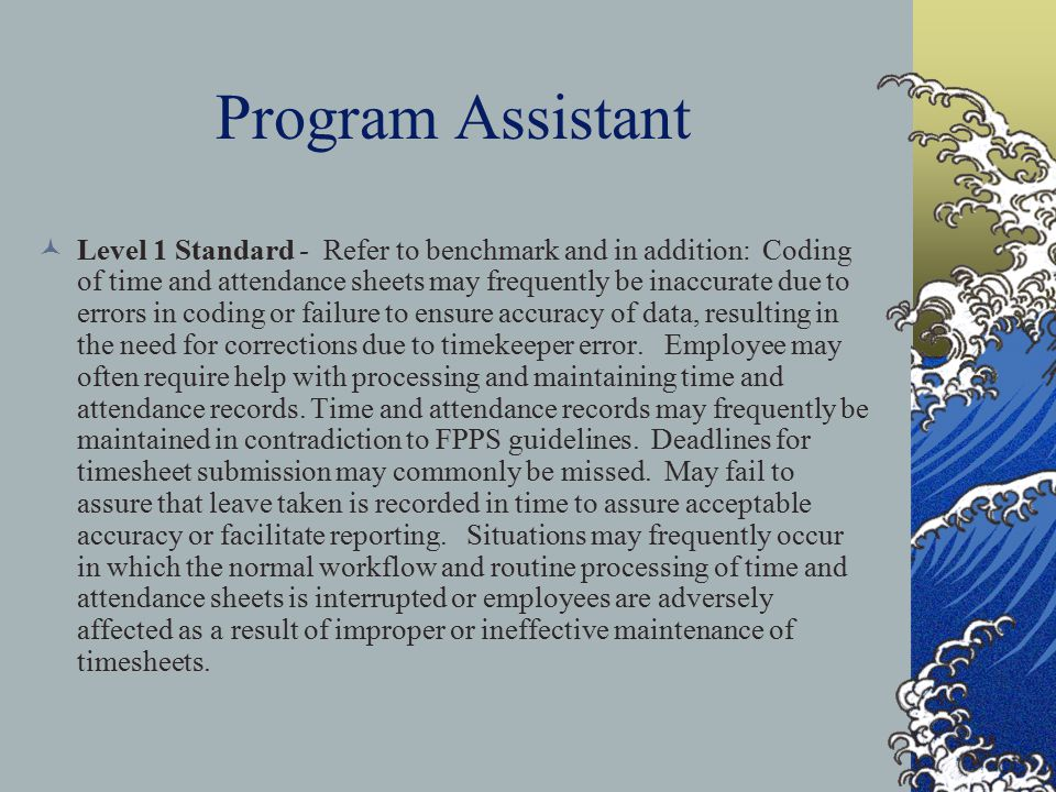 Program Assistant Level 1 Standard - Refer to benchmark and in addition: Coding of time and attendance sheets may frequently be inaccurate due to erro