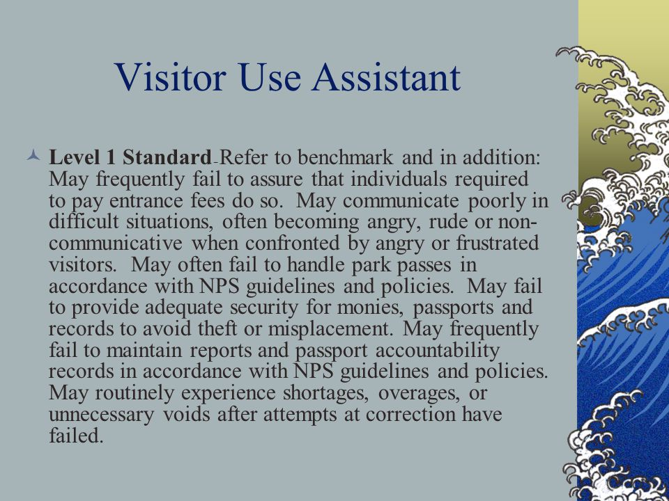 Visitor Use Assistant Level 1 Standard – Refer to benchmark and in addition: May frequently fail to assure that individuals required to pay entrance f
