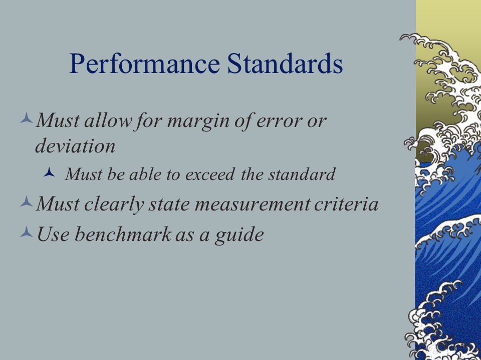 Performance Standards Must allow for margin of error or deviation Must be able to exceed the standard Must clearly state measurement criteria Use benchmark as a guide
