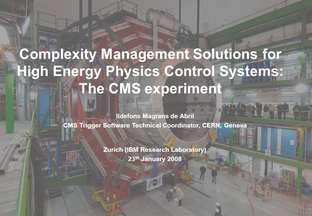 Ildefons Magrans, CMS Trigger Software Technical Coordinator 1 Complexity Management Solutions for High Energy Physics Control Systems: The CMS experiment Zurich (IBM Research Laboratory) 23 th January 2008 Ildefons Magrans de Abril CMS Trigger Software Technical Coordinator, CERN, Geneva