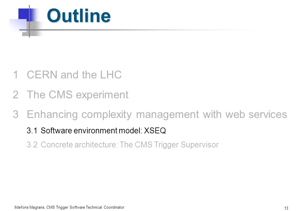 Ildefons Magrans, CMS Trigger Software Technical Coordinator 13 Outline 1CERN and the LHC 2The CMS experiment 3Enhancing complexity management with web services 3.1Software environment model: XSEQ 3.2Concrete architecture: The CMS Trigger Supervisor