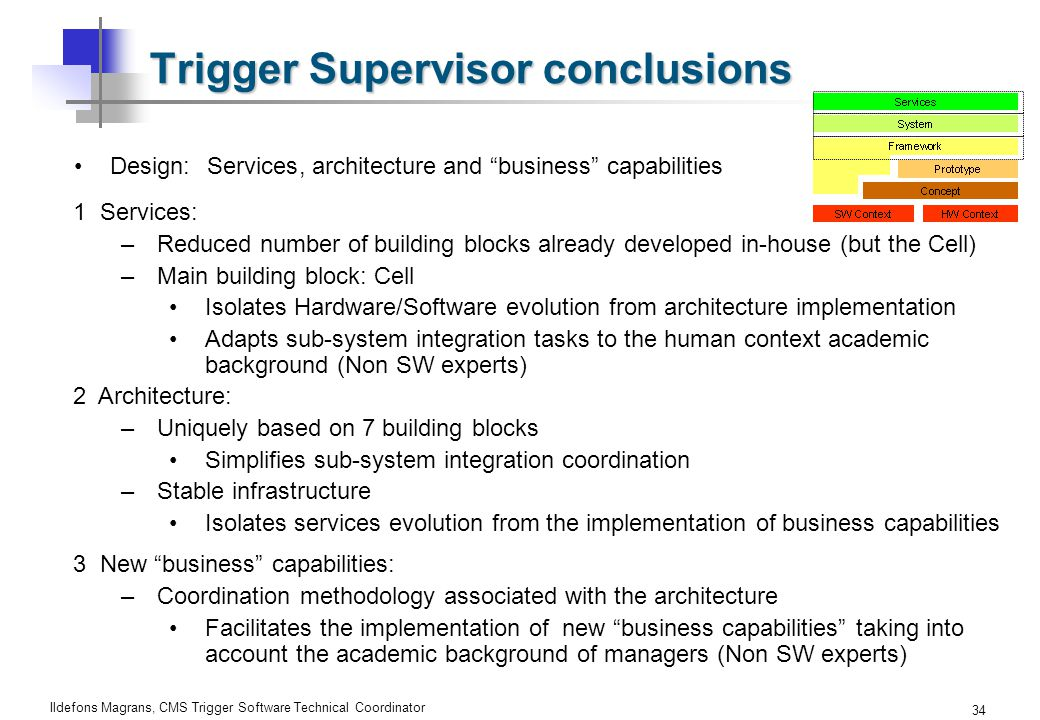 Ildefons Magrans, CMS Trigger Software Technical Coordinator 34 Trigger Supervisor conclusions Design:Services, architectureand business capabilities 1 Services: –Reduced number of building blocks already developed in-house (but the Cell) –Main building block: Cell Isolates Hardware/Software evolution from architecture implementation Adapts sub-system integration tasks to the human context academic background (Non SW experts) 2 Architecture: –Uniquely based on 7 building blocks Simplifies sub-system integration coordination –Stable infrastructure Isolates services evolution from the implementation of business capabilities 3 New business capabilities: –Coordination methodology associated with the architecture Facilitates the implementation of new business capabilities taking into account the academic background of managers (Non SW experts)