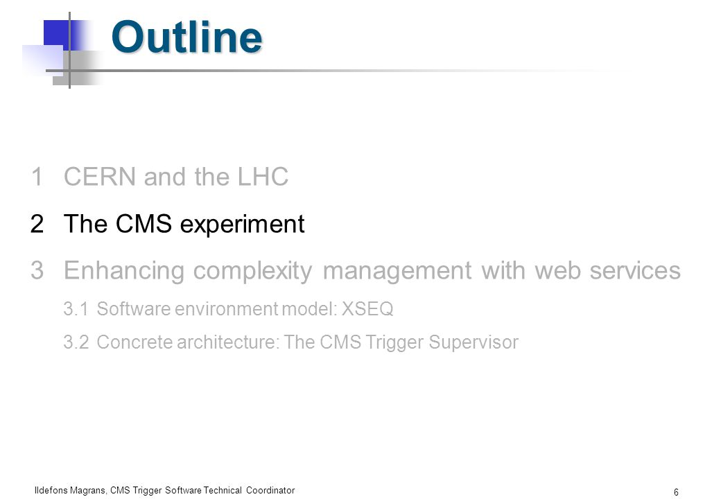 Ildefons Magrans, CMS Trigger Software Technical Coordinator 6 Outline 1CERN and the LHC 2The CMS experiment 3Enhancing complexity management with web services 3.1Software environment model: XSEQ 3.2Concrete architecture: The CMS Trigger Supervisor