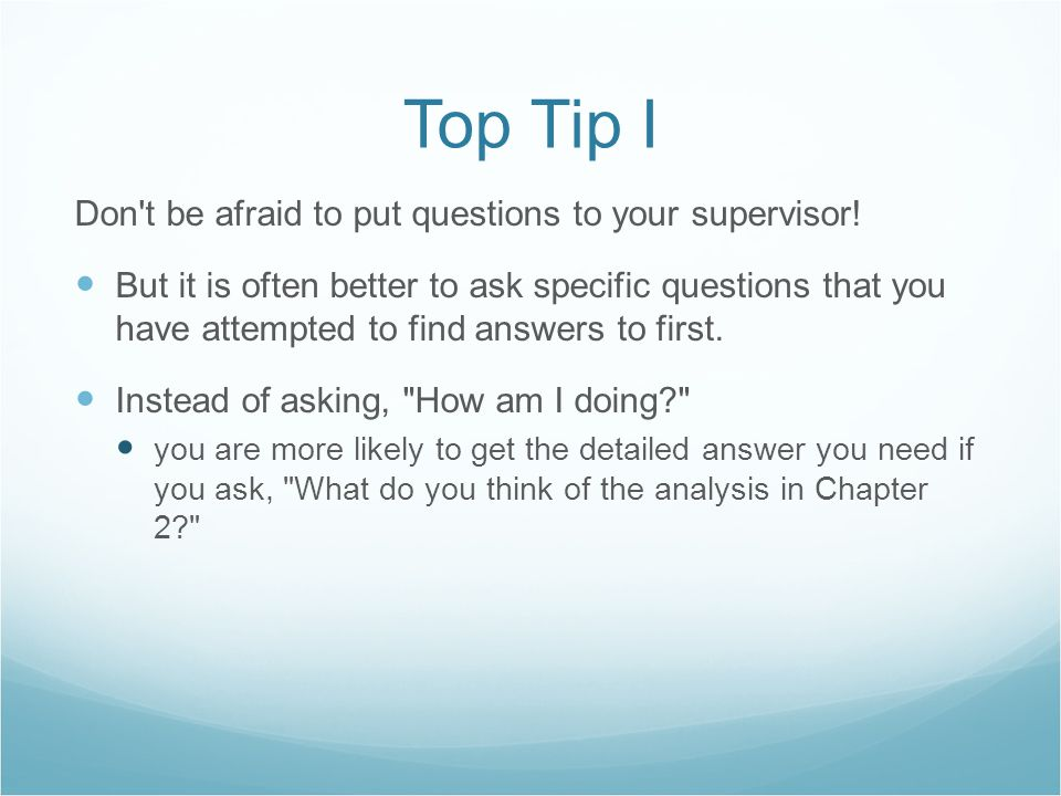 Top Tip I Don't be afraid to put questions to your supervisor! But it is often better to ask specific questions that you have attempted to find answer