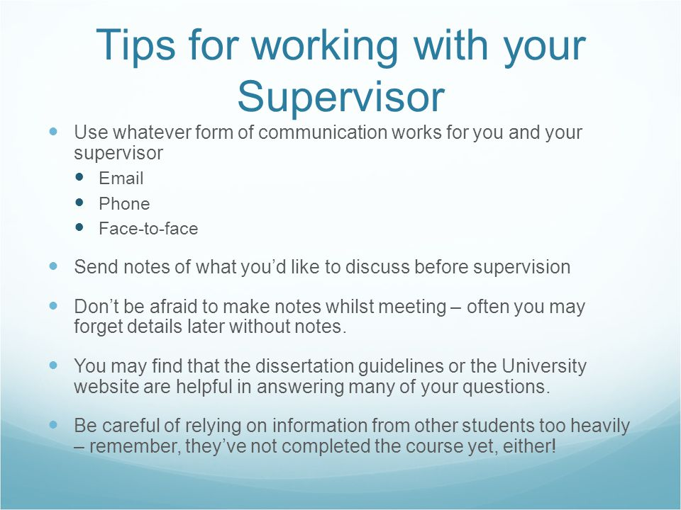 Tips for working with your Supervisor Use whatever form of communication works for you and your supervisor Email Phone Face-to-face Send notes of what