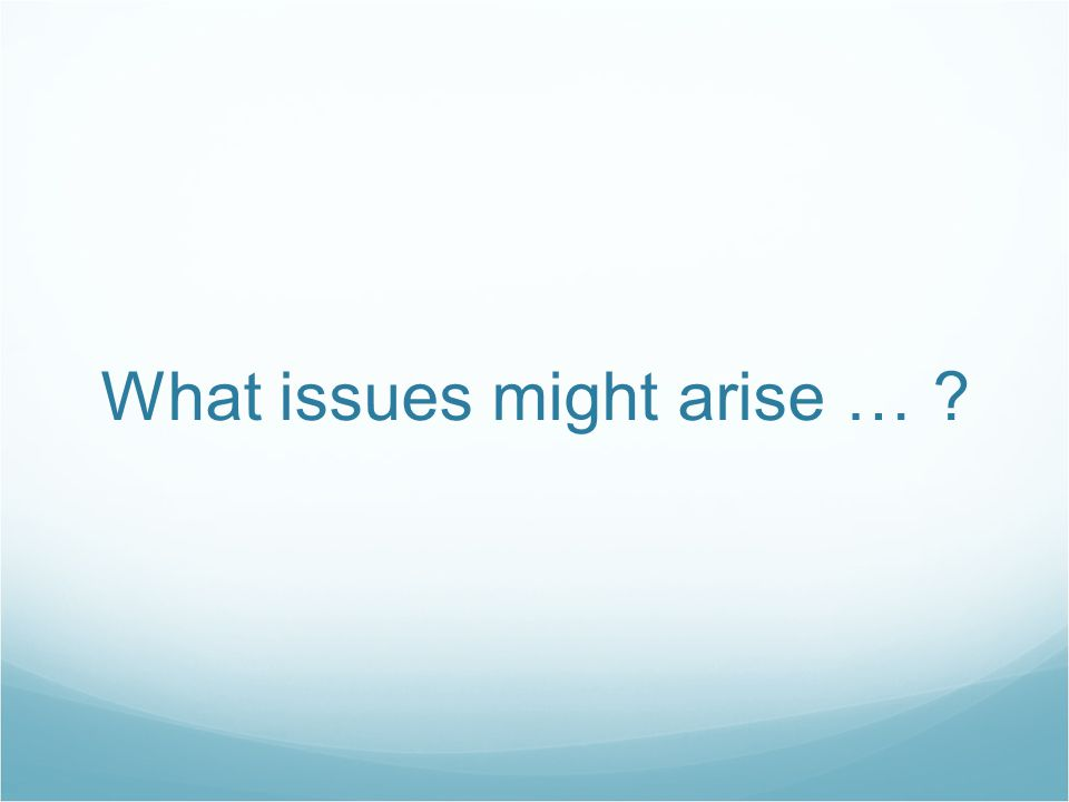 What issues might arise … ?